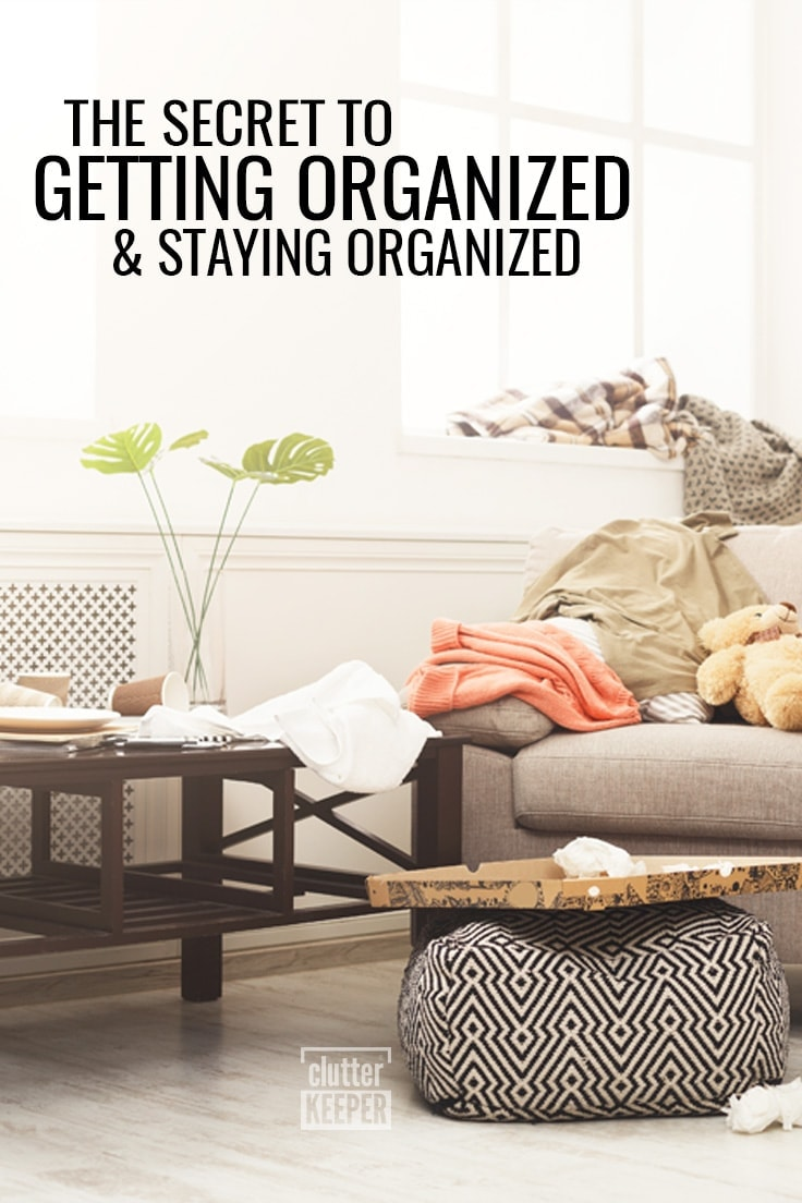 The Secret to Getting Organized and Staying Organized