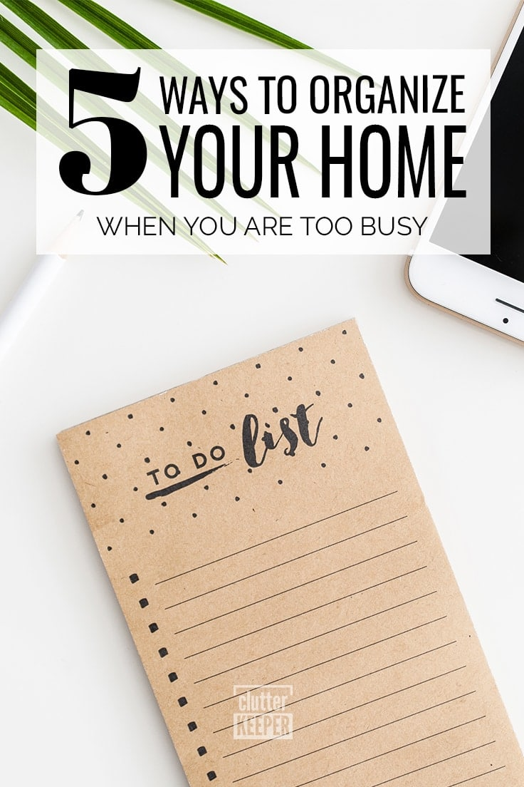 Too busy to stay organized? Think again. You need these five incredible ways to start organizing your home when you are too busy. #organize #declutter #organization