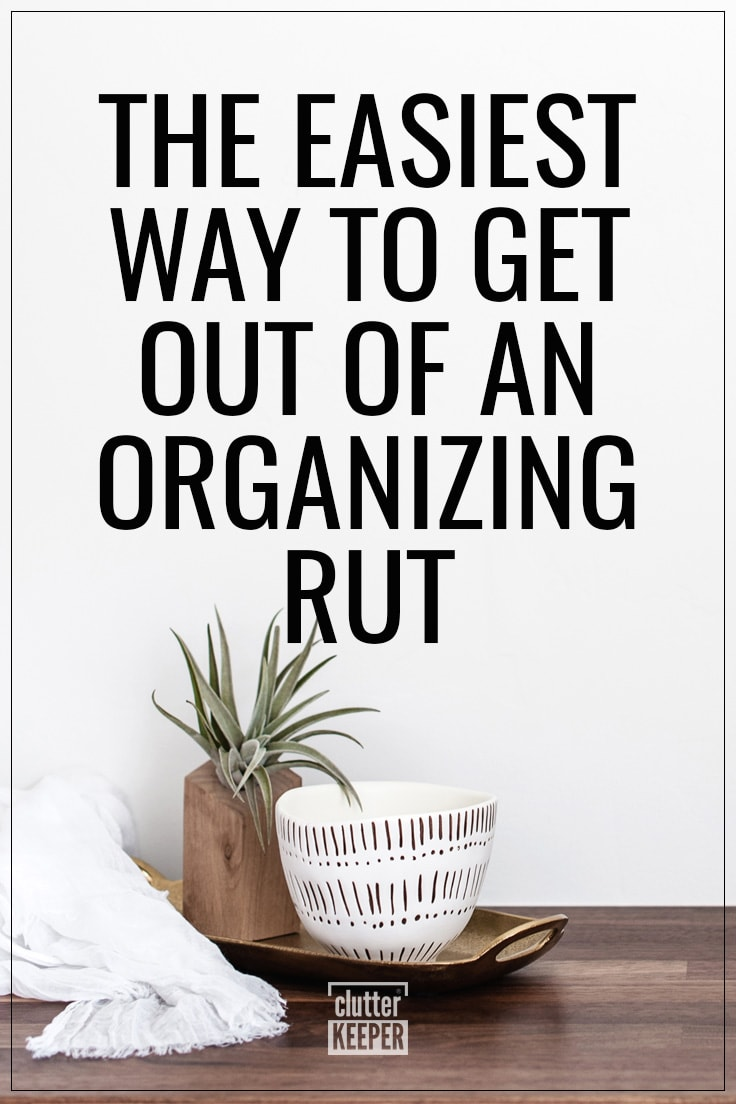 The easiest way to get our of an organizing rut
