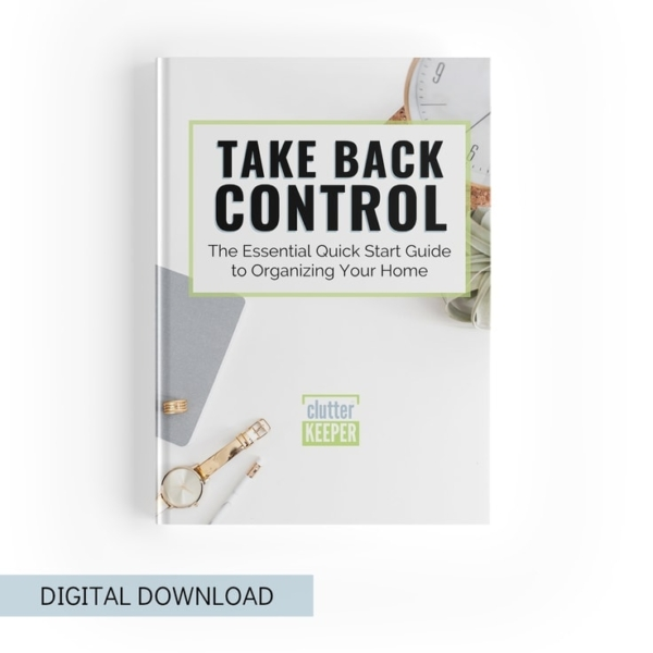 Digital Download: Take Back Control, The Essential Quick Start Guide to Getting Organized from Clutter Keeper®